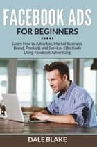 Facebook Ads For Beginners - Learn How to Advertise, Market Business, Brand, Products and Services Effectively Using Facebook Advertising ebook by Dale Blake