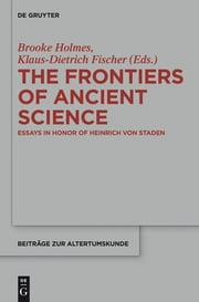 The Frontiers of Ancient Science - Essays in Honor of Heinrich von Staden ebook by Brooke Holmes,Klaus-Dietrich Fischer