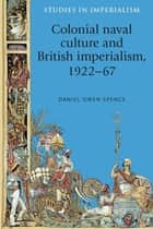 Colonial Naval Culture and British Imperialism, 1922-67 ebook by Spence Daniel Owen