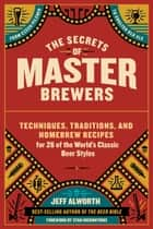 The Secrets of Master Brewers - Techniques, Traditions, and Homebrew Recipes for 26 of the World's Classic Beer Styles, from Czech Pilsner to English Old Ale ebook by Jeff Alworth, Stan Hieronymus