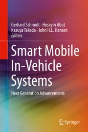 Smart Mobile In-Vehicle Systems - Next Generation Advancements ebook by Gerhard Schmidt,Huseyin Abut,Kazuya Takeda,John H.L. Hansen