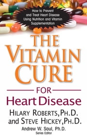 The Vitamin Cure for Heart Disease - How to Prevent and Treat Heart Disease Using Nutrition and Vitamin Supplementation ebook by Hilary Roberts,Steve Hickey