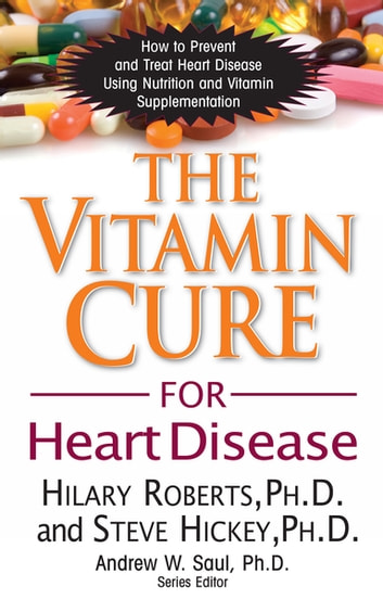 The Vitamin Cure for Heart Disease - How to Prevent and Treat Heart Disease Using Nutrition and Vitamin Supplementation ebook by Hilary Roberts, Ph.D.,Steve Hickey, Ph.D.