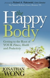 The Happy Body - Getting to the Root of YOUR Fitness, Health and Productivity ebook by Jonathan Wong