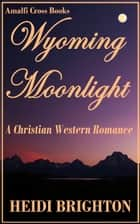 Wyoming Moonlight: A Christian Western Romance ebook by Heidi Brighton