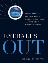 Eyeballs Out: How To Step Into Another World, Discover New Ideas, And Make Your Business Thrive ebook by Donna Sturgess