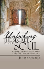 Unlocking the Secret of Your Soul - Helping Victims of Sexual Abuse Overcome Their Emotional Pain ebook by Josiane Assunção