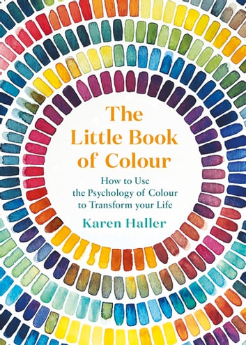The Little Book of Colour - How to Use the Psychology of Colour to Transform Your Life ebook by Karen Haller