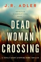 Dead Woman Crossing - A totally heart-stopping crime thriller eBook by J.R. Adler