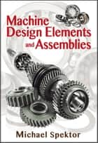Machine Design Elements and Assemblies ebook by Michael Spektor