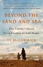 Beyond the Sand and Sea - One Family's Quest for a Country to Call Home ebook by Ty McCormick