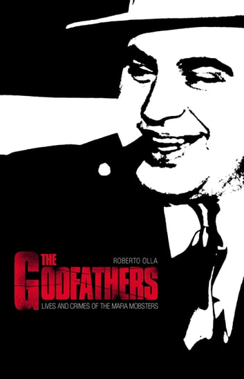 Godfathers - The Lives and Crimes of Mafia Mobsters ebook by Roberto Olla