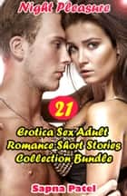 Erotica: Night Pleasure: 21 Erotica Sex Adult Romance Short Stories Collection Bundle ebook by Sapna Patel