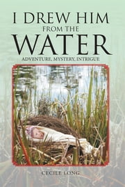 I Drew Him from the Water - Adventure, Mystery, Intrigue ebook by Cecile Long
