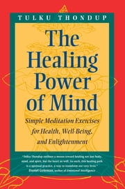 The Healing Power of Mind - Simple Meditation Exercises for Health, Well-Being, and Enlightenment ebook by Tulku Thondup,Daniel Goleman