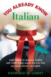 You Already Know Italian: Learn the Easiest 5,000 Italian Words and Phrases That Are Nearly Identico to English ebook by Lowry, Raymond
