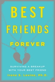 Best Friends Forever: Surviving a Breakup with Your Best Friend ebook by Irene S. Levine, Ph.D.