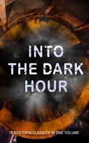 INTO THE DARK HOUR – 18 Dystopia Classics in One Volume - Iron Heel, Anthem, Meccania the Super-State, Lord of the World, The Time Machine, City of Endless Night, The Secret of the League, The Machine Stops, The Night of the Long Knives... ebook by Ayn Rand, Jack London, H. G. Wells,...