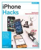 iPhone Hacks - Pushing the iPhone and iPod touch Beyond Their Limits ebook by David Jurick, Adam Stolarz, Damien Stolarz