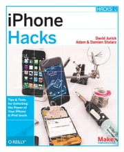 iPhone Hacks - Pushing the iPhone and iPod touch Beyond Their Limits ebook by David Jurick,Adam Stolarz,Damien Stolarz