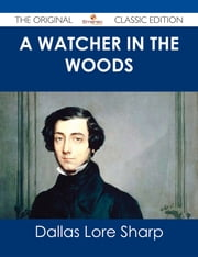 A Watcher in The Woods - The Original Classic Edition ebook by Dallas Lore Sharp