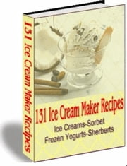 131 Ice Cream Maker Recipes - Ice Creams-Sorbet Frozen Yogurts-Sherberts ebook by Sven Hyltén-Cavallius