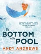 The Bottom of the Pool - Thinking Beyond Your Boundaries to Achieve Extraordinary Results ebook by Andy Andrews
