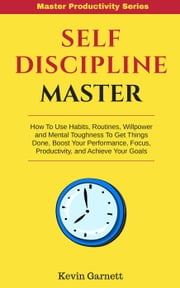 Self-Discipline Master: How To Use Habits, Routines, Willpower and Mental Toughness To Get Things Done, Boost Your Performance, Focus, Productivity, and Achieve Your Goals