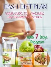 DASH Diet Plan: Your Guide to Lowering High Blood Pressure With 7 Days Program ebook by National Health Institute