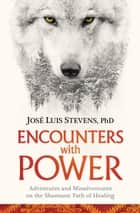 Encounters with Power - Adventures and Misadventures on the Shamanic Path of Healing ebook by José Luis Stevens, Ph.D.