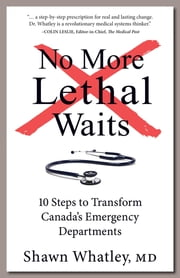 No More Lethal Waits - 10 Steps to Transform Canada's Emergency Departments ebook by Shawn Whatley