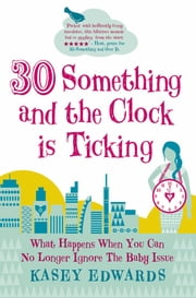 30-Something and the Clock Is Ticking - What Happens When You Can No Longer Ignore the Baby Issue ebook by Kasey Edwards
