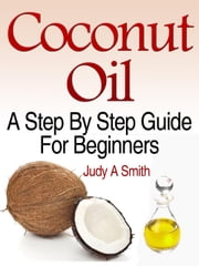 Coconut Oil: A Step-By-Step - Guide for Beginners Including Easy Recipes ebook by Judy Smith