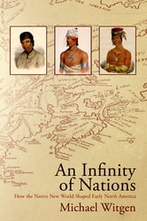 An Infinity of Nations - How the Native New World Shaped Early North America ebook by Michael Witgen