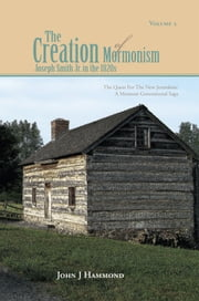 VOLUME II THE CREATION OF MORMONISM: JOSEPH SMITH JR. IN THE 1820S - The Quest for the New Jerusalem: A Mormon Generational Saga ebook by JOHN J HAMMOND