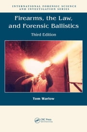 Firearms, the Law, and Forensic Ballistics, Third Edition ebook by Warlow, Tom