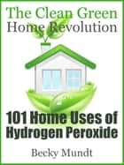 101 Home Uses of Hydrogen Peroxide - The Clean Green Home Revolution eBook by Mundt Becky