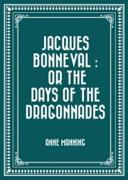 Jacques Bonneval : Or The Days of the Dragonnades ebook by Anne Manning