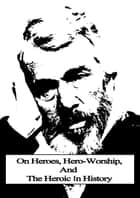 On Heroes, Hero-Worship, And The Heroic In History ebook by Thomas Carlyle
