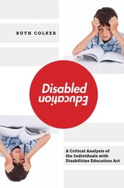 Disabled Education - A Critical Analysis of the Individuals with Disabilities Education Act ebook by Ruth Colker