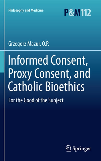 Informed Consent, Proxy Consent, and Catholic Bioethics - For the Good of the Subject ebook by Grzegorz Mazur, O.P.