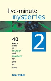 Five-minute Mysteries 2: 40 More Cases of Murder and Mayhem for You to Solve ebook by Weber, Ken