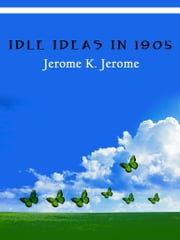 Idle Ideas In 1905 ebook by Jerome K. Jerome