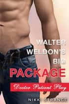 Walter Weldon's Big Package: Doctor Patient Sex Play ebook by Nikki Strange