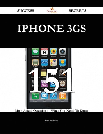 IPhone 3GS 151 Success Secrets - 151 Most Asked Questions On IPhone 3GS - What You Need To Know ebook by Sara Andrews