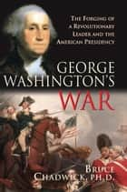 George Washington's War - The Forging of a Revolutionary Leader and the American Presidency ebook by Bruce Chadwick