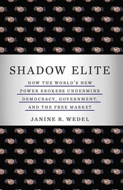 Shadow Elite - How the World's New Power Brokers Undermine Democracy, Government, and the Free Market ebook by Janine R. Wedel