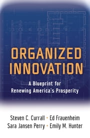 Organized Innovation - A Blueprint for Renewing America's Prosperity ebook by Steven C. Currall,Ed Frauenheim,Sara Jansen Perry,Emily M. Hunter