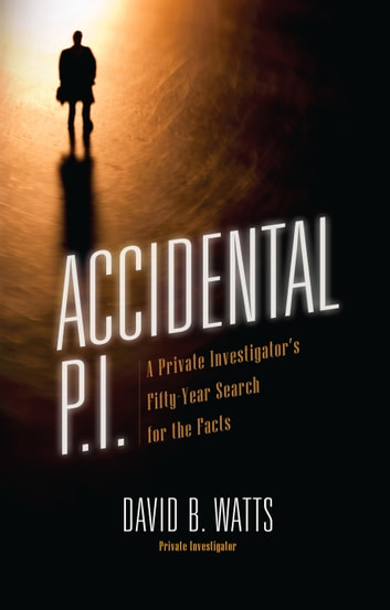 Accidental P.I. - A Private Investigator's Fifty-Year Search for the Facts ebook by David Watts