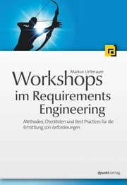 Workshops im Requirements Engineering - Methoden, Checklisten und Best Practices für die Ermittlung von Anforderungen ebook by Markus Unterauer